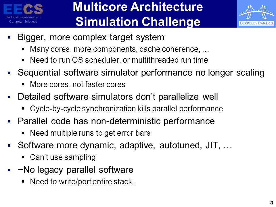 EECS Electrical Engineering and Computer Sciences B ERKELEY P AR L AB Multicore Architecture Simulation Challenge  Bigger, more complex target system  Many cores, more components, cache coherence, …  Need to run OS scheduler, or multithreaded run time  Sequential software simulator performance no longer scaling  More cores, not faster cores  Detailed software simulators don't parallelize well  Cycle-by-cycle synchronization kills parallel performance  Parallel code has non-deterministic performance  Need multiple runs to get error bars  Software more dynamic, adaptive, autotuned, JIT, …  Can't use sampling  ~No legacy parallel software  Need to write/port entire stack.