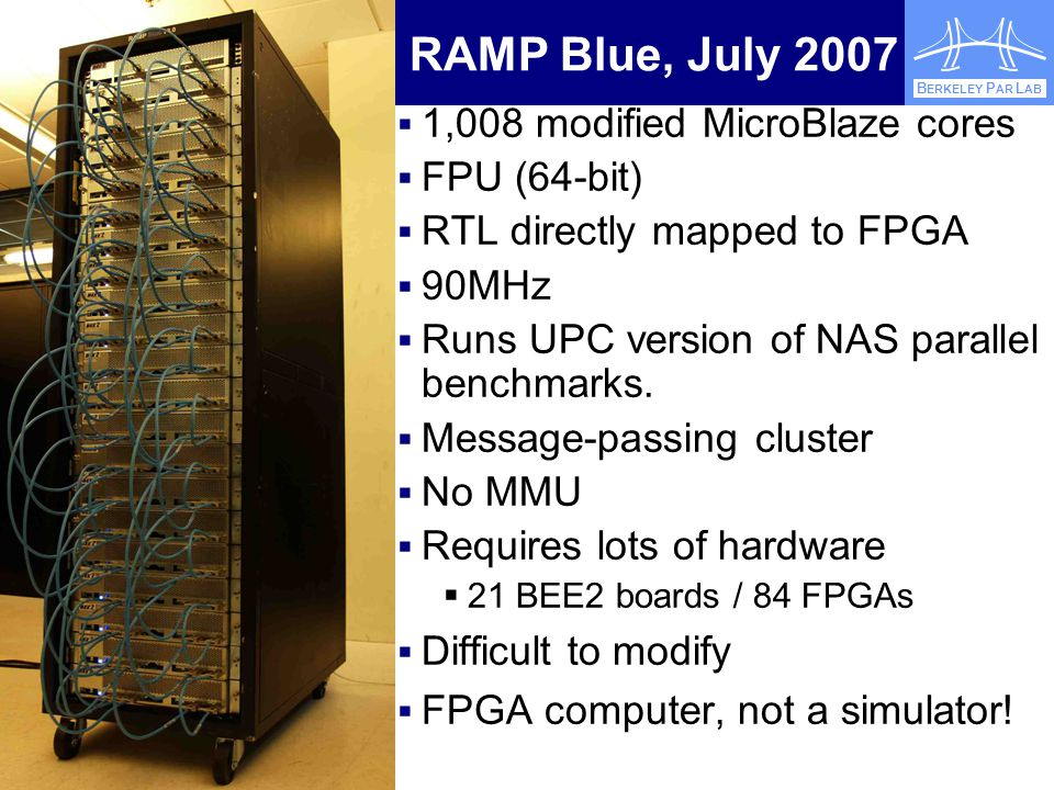EECS Electrical Engineering and Computer Sciences B ERKELEY P AR L AB RAMP Blue, July 2007  1,008 modified MicroBlaze cores  FPU (64-bit)  RTL directly mapped to FPGA  90MHz  Runs UPC version of NAS parallel benchmarks.