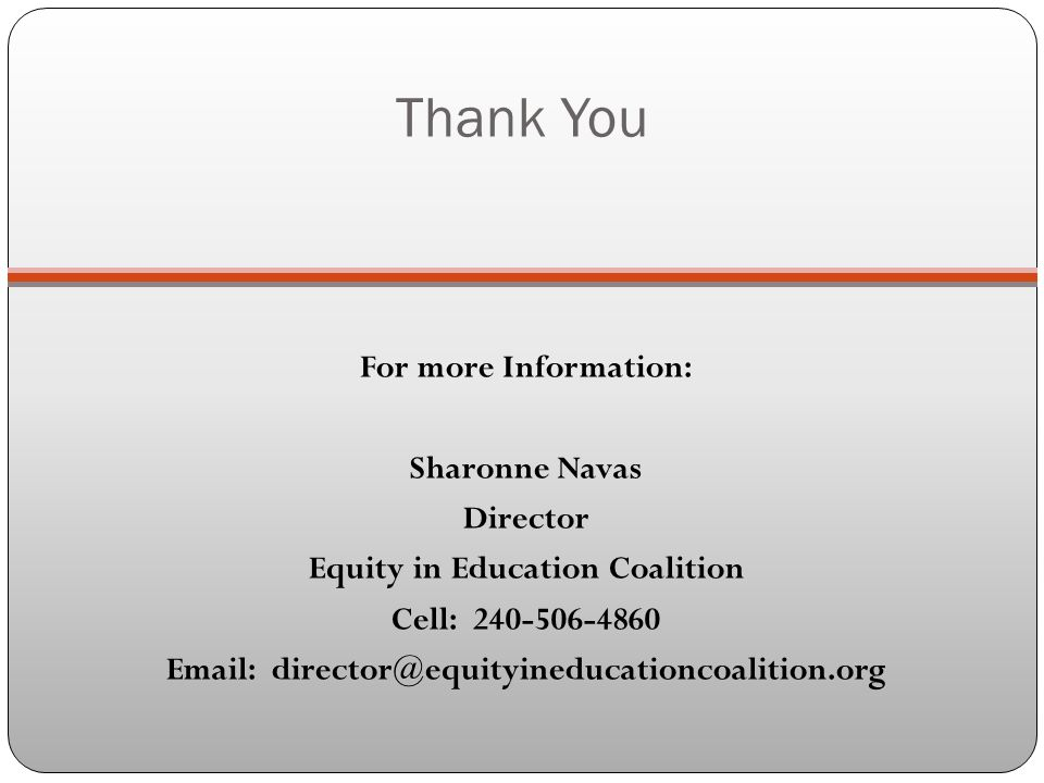 Thank You For more Information: Sharonne Navas Director Equity in Education Coalition Cell: 240-506-4860 Email: director@equityineducationcoalition.org
