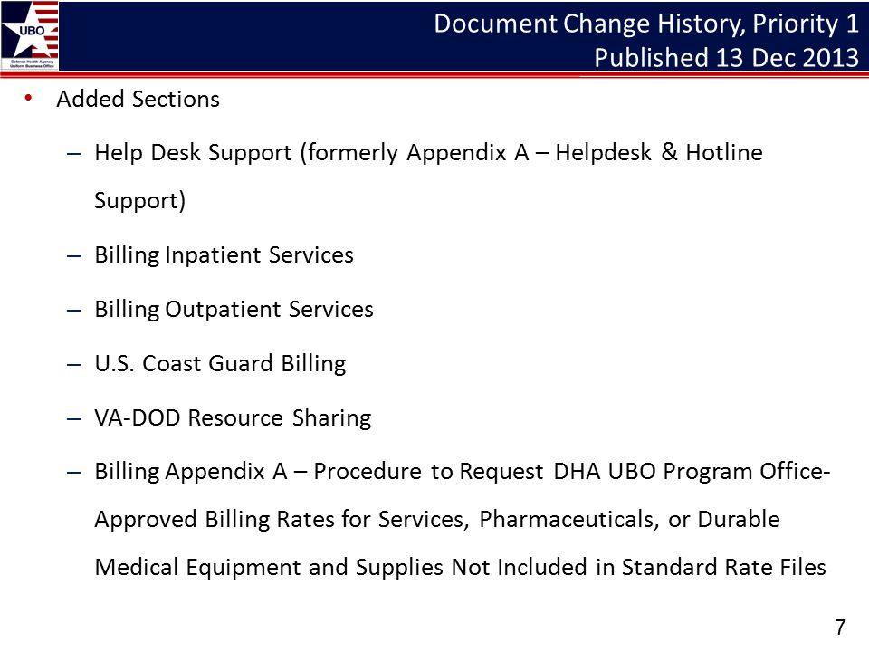 Appendices Updated to follow current information in DHA UBO training modules and to delete redundancies – B: UB-04 – C: CMS-1500 – D: UCF – E: DD7A instructions – F: DD7 Instructions – G: Invoice and Receipts Instructions for completing the institutional and professional claim formats are available in online training modules and reference guide, Data and Billing in Sync: UB-04/837i and CMS 1500/837P, both available on the DHA UBO Learning Center at http://www.tricare.mil/ocfo/mcfs/ubo/learning_center/teleconferences.cfm http://www.tricare.mil/ocfo/mcfs/ubo/learning_center/teleconferences.cfm 28