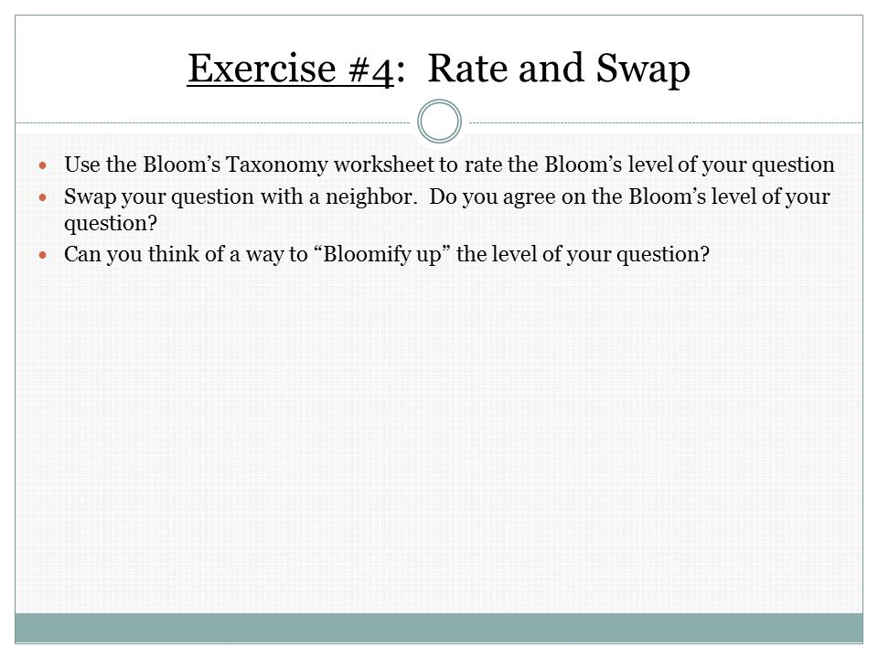 Exercise #4: Rate and Swap Use the Bloom's Taxonomy worksheet to rate the Bloom's level of your question Swap your question with a neighbor.