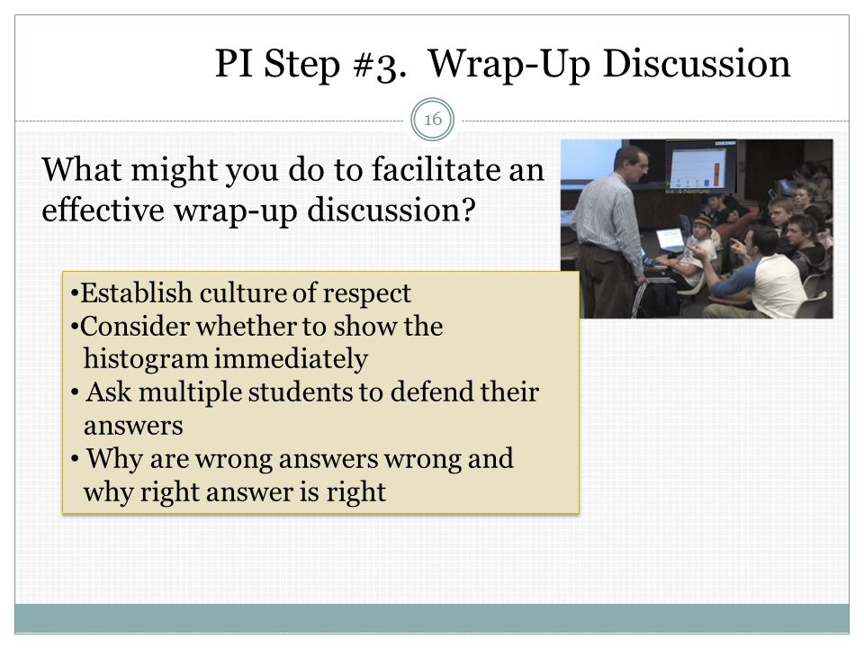 PI Step #3.Wrap-Up Discussion 16 What might you do to facilitate an effective wrap-up discussion.