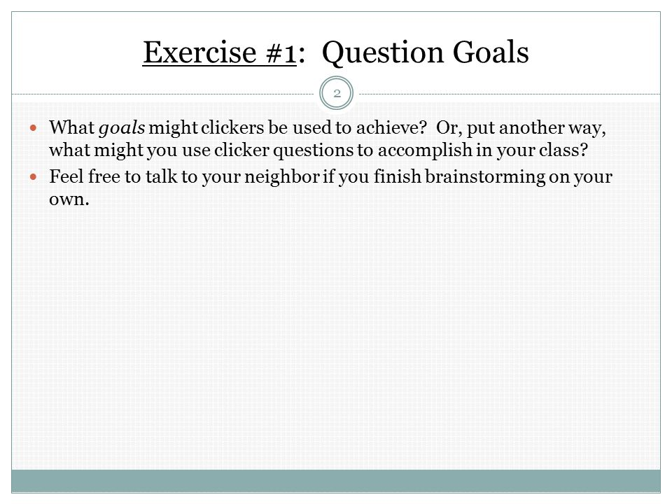 Exercise #1: Question Goals What goals might clickers be used to achieve.