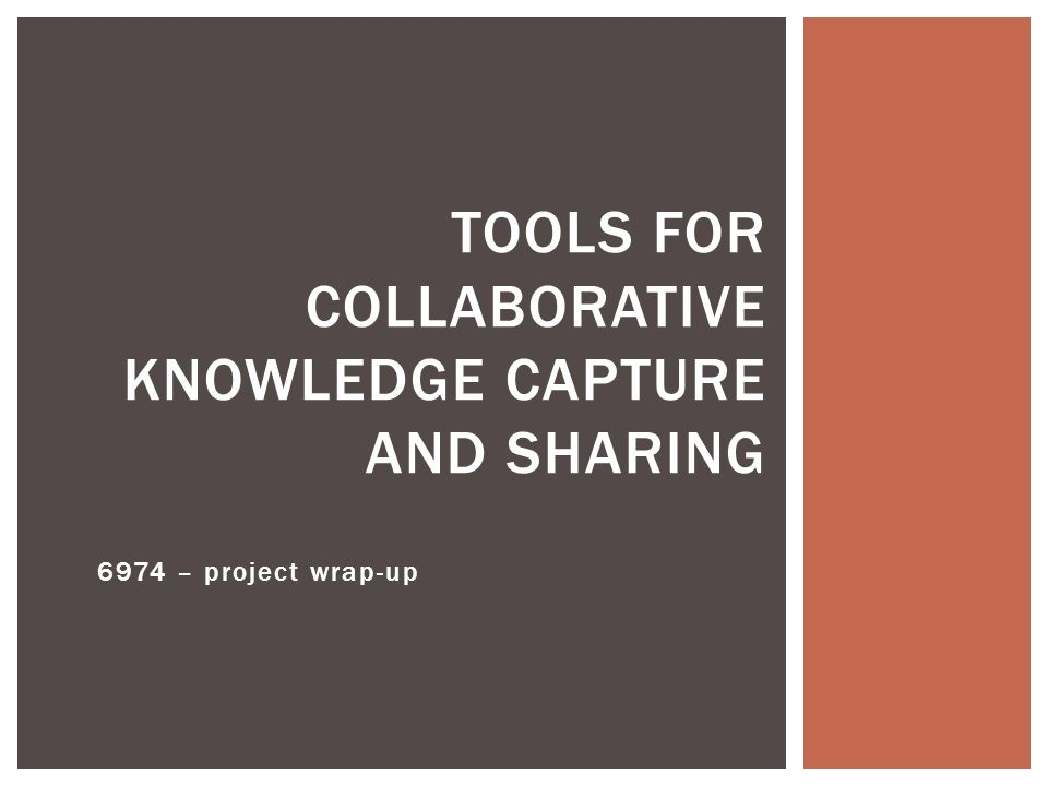 6974 – project wrap-up TOOLS FOR COLLABORATIVE KNOWLEDGE CAPTURE AND SHARING