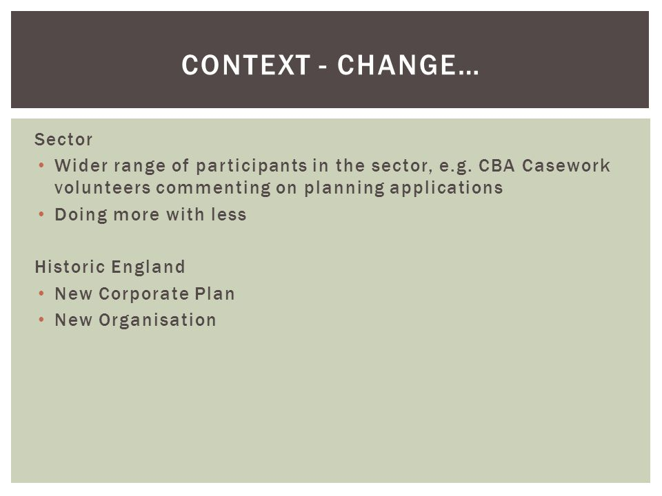 CONTEXT - CHANGE… Sector Wider range of participants in the sector, e.g. CBA Casework volunteers commenting on planning applications Doing more with l