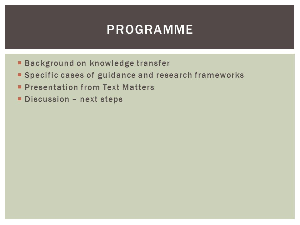  Background on knowledge transfer  Specific cases of guidance and research frameworks  Presentation from Text Matters  Discussion – next steps PROGRAMME