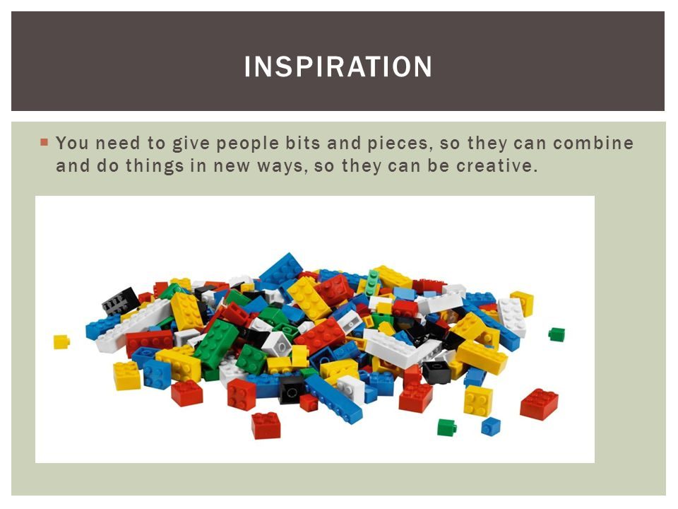  You need to give people bits and pieces, so they can combine and do things in new ways, so they can be creative. INSPIRATION