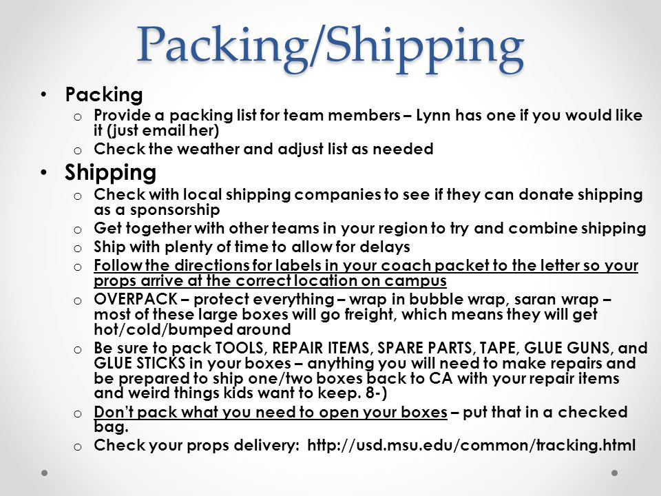 Packing/Shipping Packing o Provide a packing list for team members – Lynn has one if you would like it (just email her) o Check the weather and adjust list as needed Shipping o Check with local shipping companies to see if they can donate shipping as a sponsorship o Get together with other teams in your region to try and combine shipping o Ship with plenty of time to allow for delays o Follow the directions for labels in your coach packet to the letter so your props arrive at the correct location on campus o OVERPACK – protect everything – wrap in bubble wrap, saran wrap – most of these large boxes will go freight, which means they will get hot/cold/bumped around o Be sure to pack TOOLS, REPAIR ITEMS, SPARE PARTS, TAPE, GLUE GUNS, and GLUE STICKS in your boxes – anything you will need to make repairs and be prepared to ship one/two boxes back to CA with your repair items and weird things kids want to keep.
