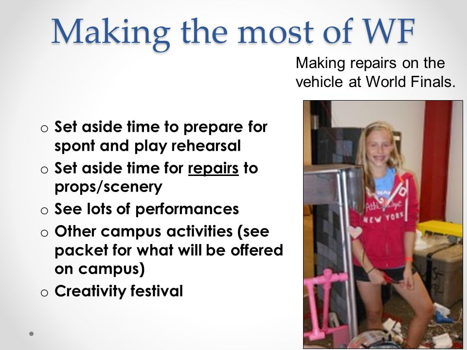 Making the most of WF o Set aside time to prepare for spont and play rehearsal o Set aside time for repairs to props/scenery o See lots of performances o Other campus activities (see packet for what will be offered on campus) o Creativity festival Making repairs on the vehicle at World Finals.