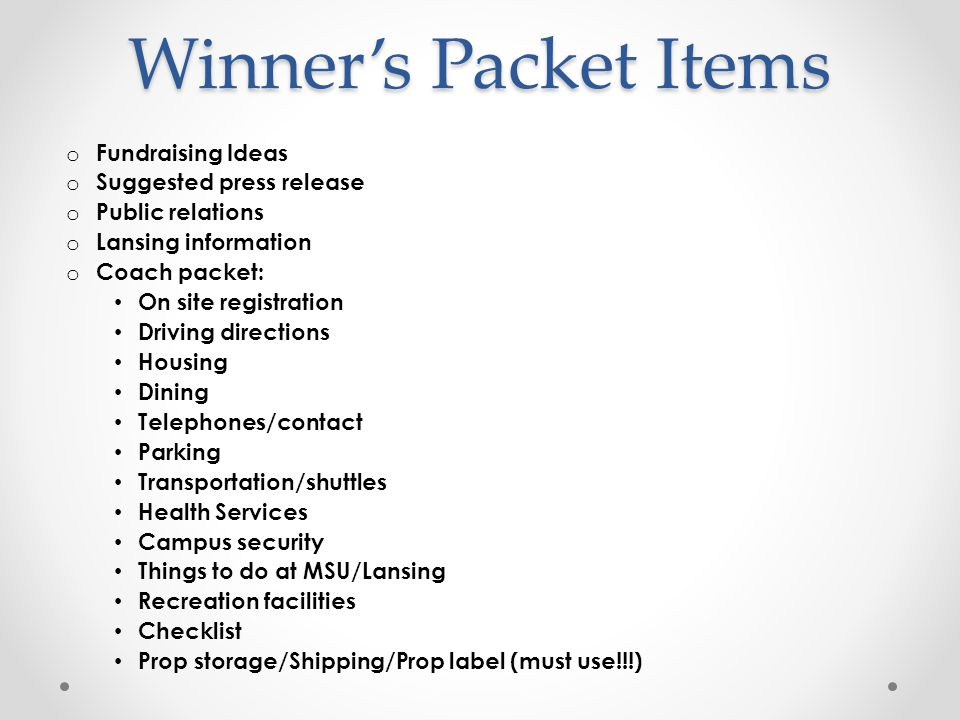 Winner's Packet Items o Fundraising Ideas o Suggested press release o Public relations o Lansing information o Coach packet: On site registration Driving directions Housing Dining Telephones/contact Parking Transportation/shuttles Health Services Campus security Things to do at MSU/Lansing Recreation facilities Checklist Prop storage/Shipping/Prop label (must use!!!)