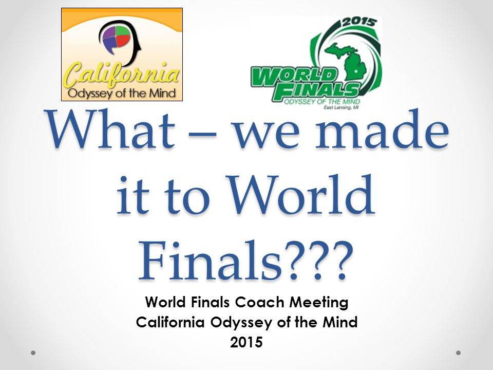 What – we made it to World Finals??? World Finals Coach Meeting California Odyssey of the Mind 2015