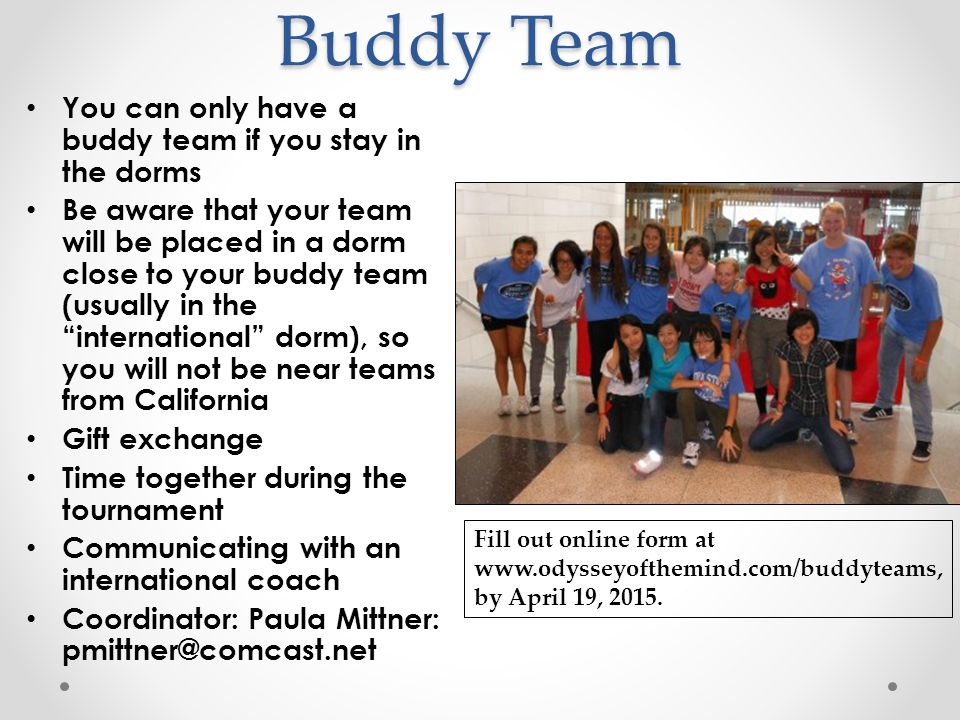 Buddy Team You can only have a buddy team if you stay in the dorms Be aware that your team will be placed in a dorm close to your buddy team (usually in the international dorm), so you will not be near teams from California Gift exchange Time together during the tournament Communicating with an international coach Coordinator: Paula Mittner: pmittner@comcast.net Fill out online form at www.odysseyofthemind.com/buddyteams, by April 19, 2015.