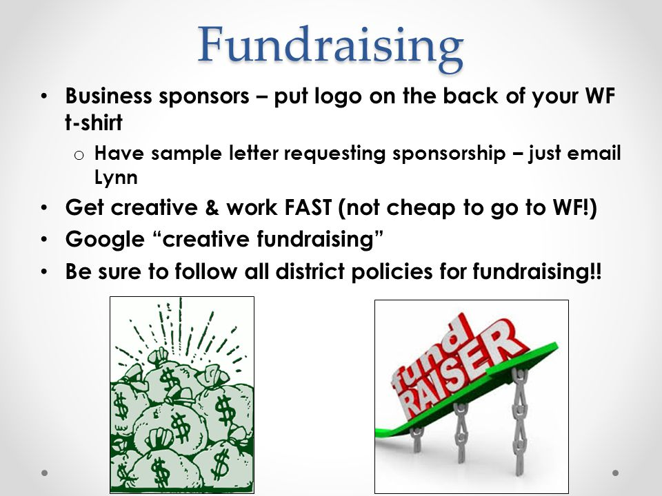 Fundraising Business sponsors – put logo on the back of your WF t-shirt o Have sample letter requesting sponsorship – just email Lynn Get creative & w