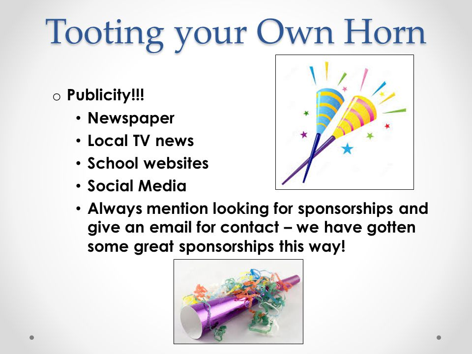 Tooting your Own Horn o Publicity!!! Newspaper Local TV news School websites Social Media Always mention looking for sponsorships and give an email fo