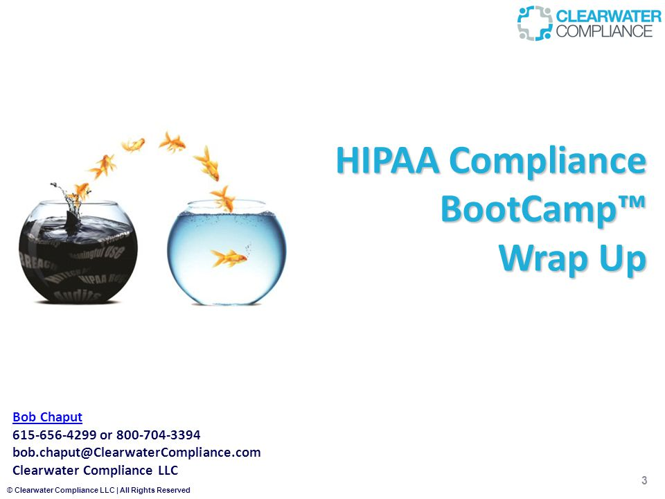 © Clearwater Compliance LLC | All Rights Reserved HIPAA Compliance BootCamp™ Wrap Up Bob Chaput 615-656-4299 or 800-704-3394 bob.chaput@ClearwaterCompliance.com Clearwater Compliance LLC 3