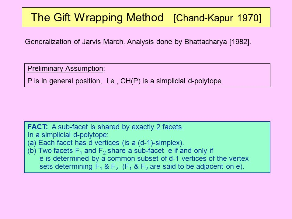 The Gift Wrapping Method [Chand-Kapur 1970] Generalization of Jarvis March. Analysis done by Bhattacharya [1982]. FACT: A sub-facet is shared by exact