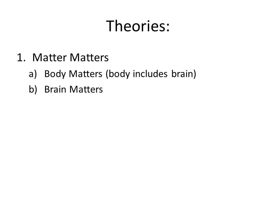 Theories: 1.Matter Matters a)Body Matters (body includes brain) b)Brain Matters