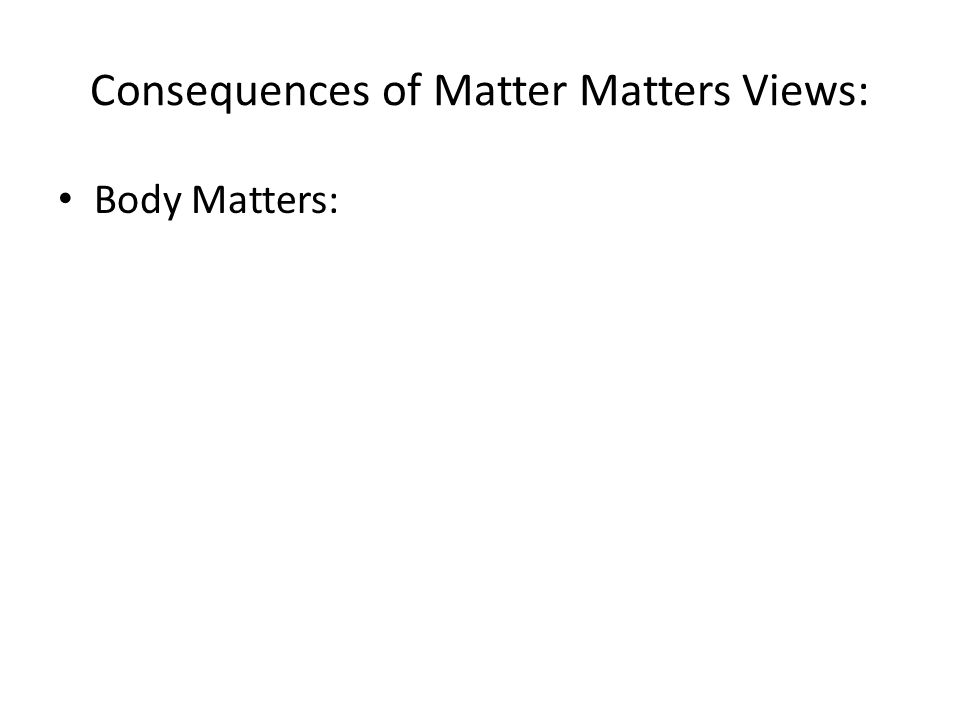 Consequences of Matter Matters Views: Body Matters: