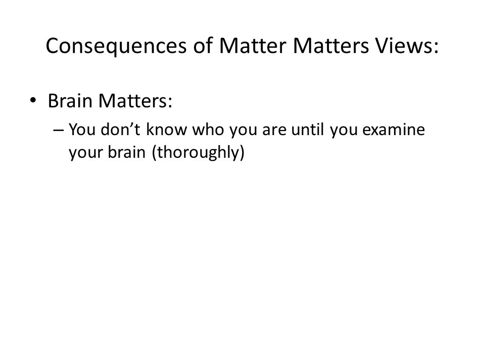 Consequences of Matter Matters Views: Brain Matters: – You don't know who you are until you examine your brain (thoroughly)