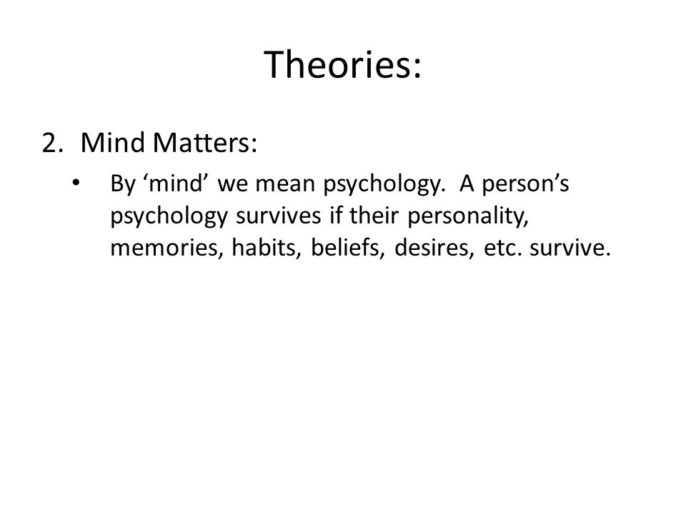 Theories: 2.Mind Matters: By 'mind' we mean psychology.