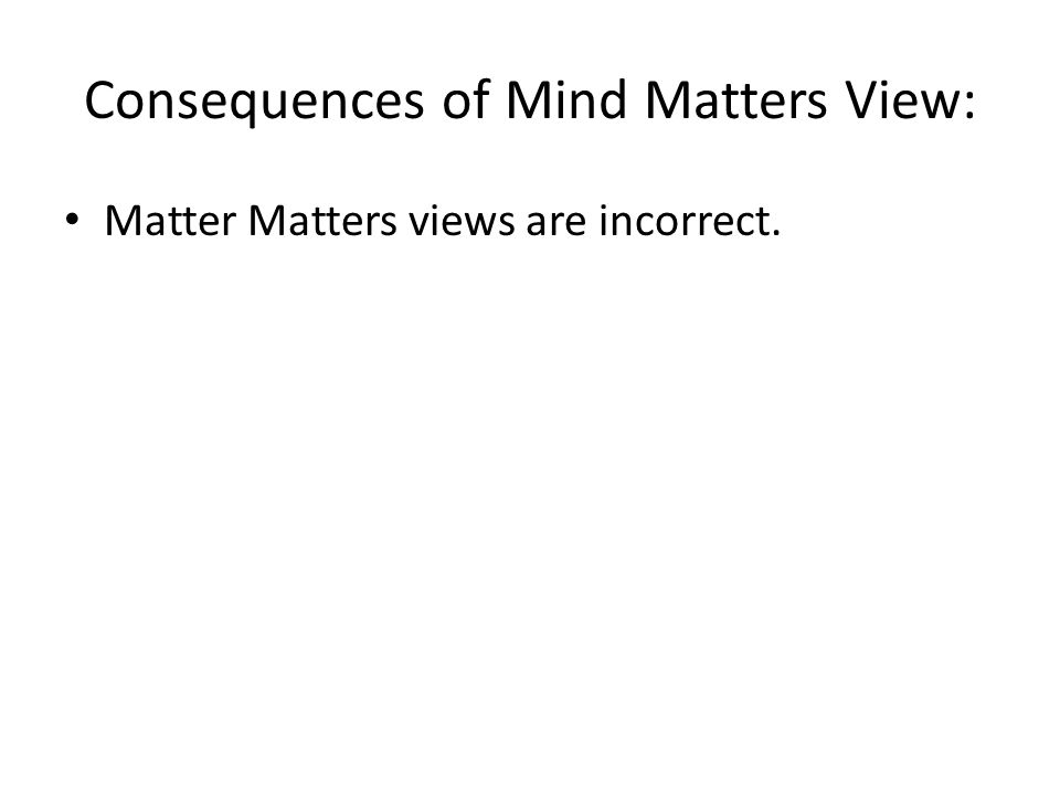 Consequences of Mind Matters View: Matter Matters views are incorrect.