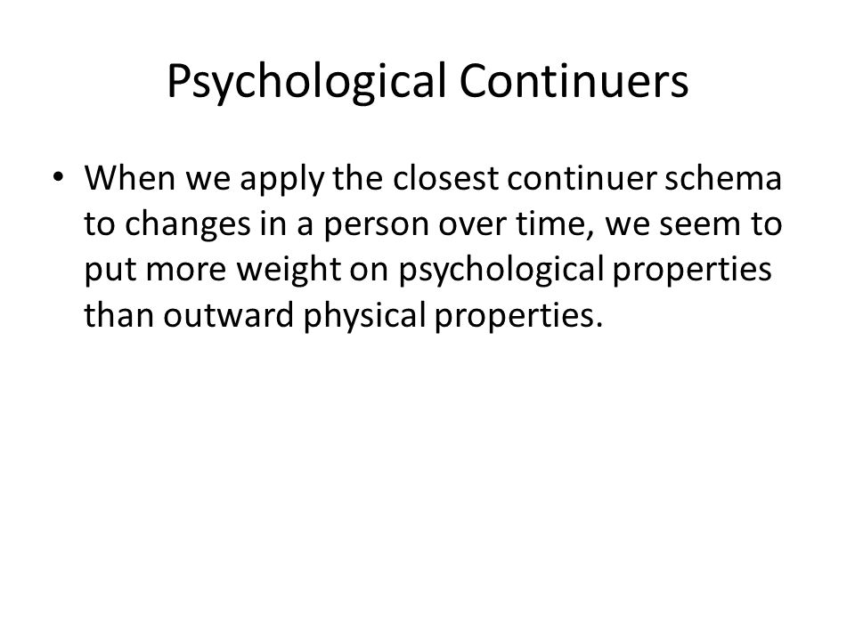 Psychological Continuers When we apply the closest continuer schema to changes in a person over time, we seem to put more weight on psychological properties than outward physical properties.
