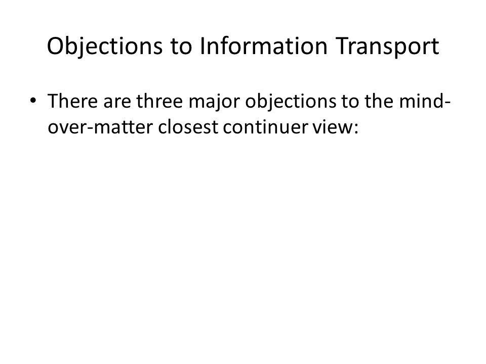 Objections to Information Transport There are three major objections to the mind- over-matter closest continuer view: