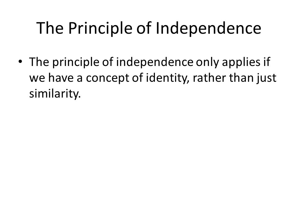 The Principle of Independence The principle of independence only applies if we have a concept of identity, rather than just similarity.