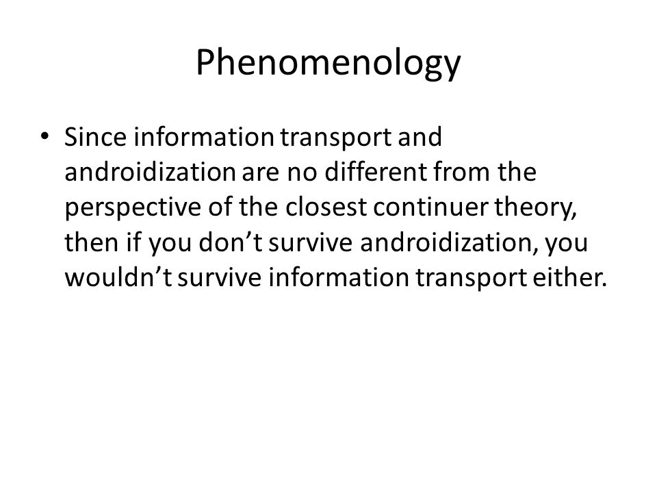 Phenomenology Since information transport and androidization are no different from the perspective of the closest continuer theory, then if you don't survive androidization, you wouldn't survive information transport either.