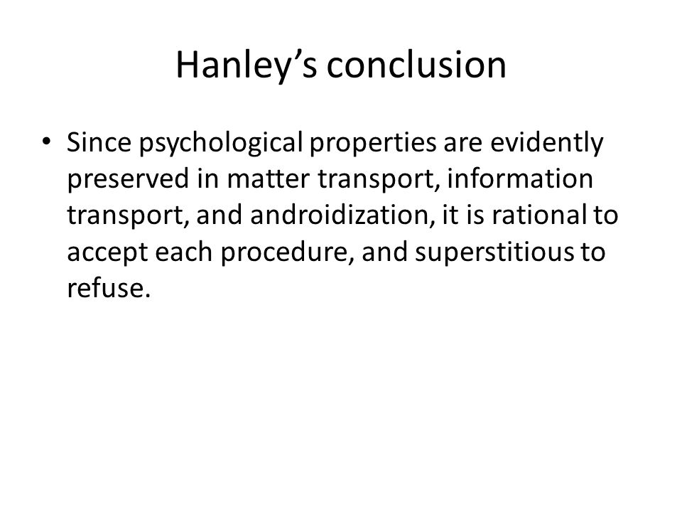 Hanley's conclusion Since psychological properties are evidently preserved in matter transport, information transport, and androidization, it is rational to accept each procedure, and superstitious to refuse.