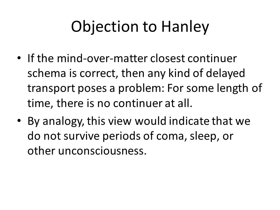 Objection to Hanley If the mind-over-matter closest continuer schema is correct, then any kind of delayed transport poses a problem: For some length of time, there is no continuer at all.