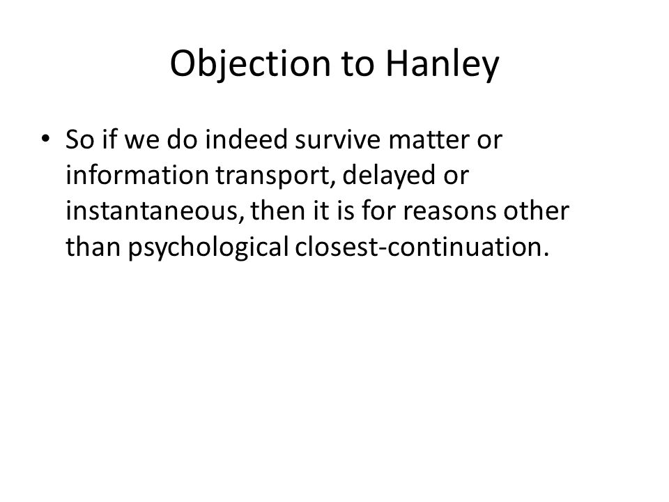 Objection to Hanley So if we do indeed survive matter or information transport, delayed or instantaneous, then it is for reasons other than psychological closest-continuation.