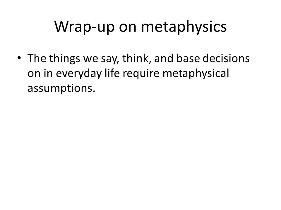 Wrap-up on metaphysics The things we say, think, and base decisions on in everyday life require metaphysical assumptions.