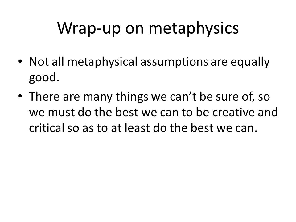 Wrap-up on metaphysics Not all metaphysical assumptions are equally good.