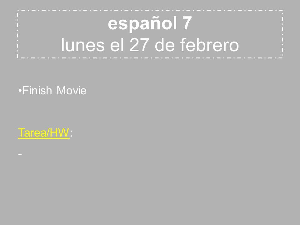 español 7 lunes el 27 de febrero Finish Movie Tarea/HW: -
