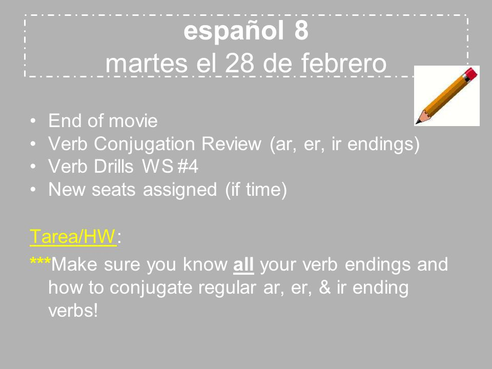 español 8 martes el 28 de febrero End of movie Verb Conjugation Review (ar, er, ir endings) Verb Drills WS #4 New seats assigned (if time) Tarea/HW: ***Make sure you know all your verb endings and how to conjugate regular ar, er, & ir ending verbs!
