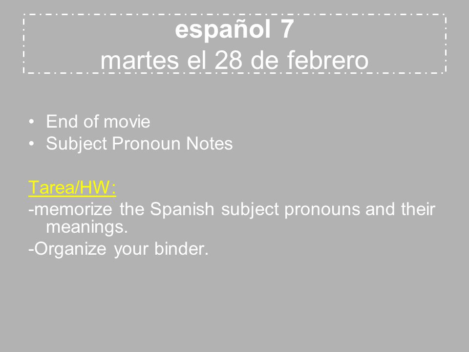 español 7 martes el 28 de febrero End of movie Subject Pronoun Notes Tarea/HW: -memorize the Spanish subject pronouns and their meanings.