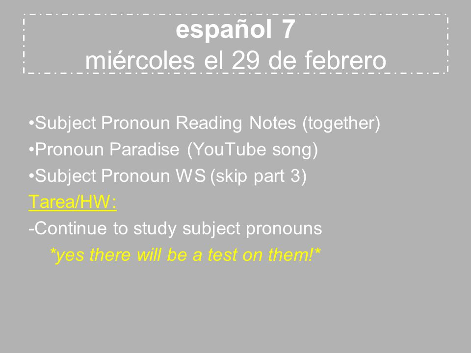 español 7 miércoles el 29 de febrero Subject Pronoun Reading Notes (together) Pronoun Paradise (YouTube song) Subject Pronoun WS (skip part 3) Tarea/HW: -Continue to study subject pronouns *yes there will be a test on them!*