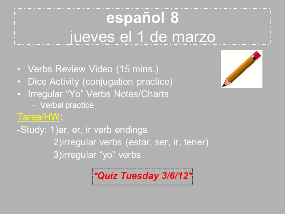 español 8 jueves el 1 de marzo Verbs Review Video (15 mins.) Dice Activity (conjugation practice) Irregular Yo Verbs Notes/Charts –Verbal practice Tarea/HW: -Study: 1)ar, er, ir verb endings 2)irregular verbs (estar, ser, ir, tener) 3)irregular yo verbs *Quiz Tuesday 3/6/12*
