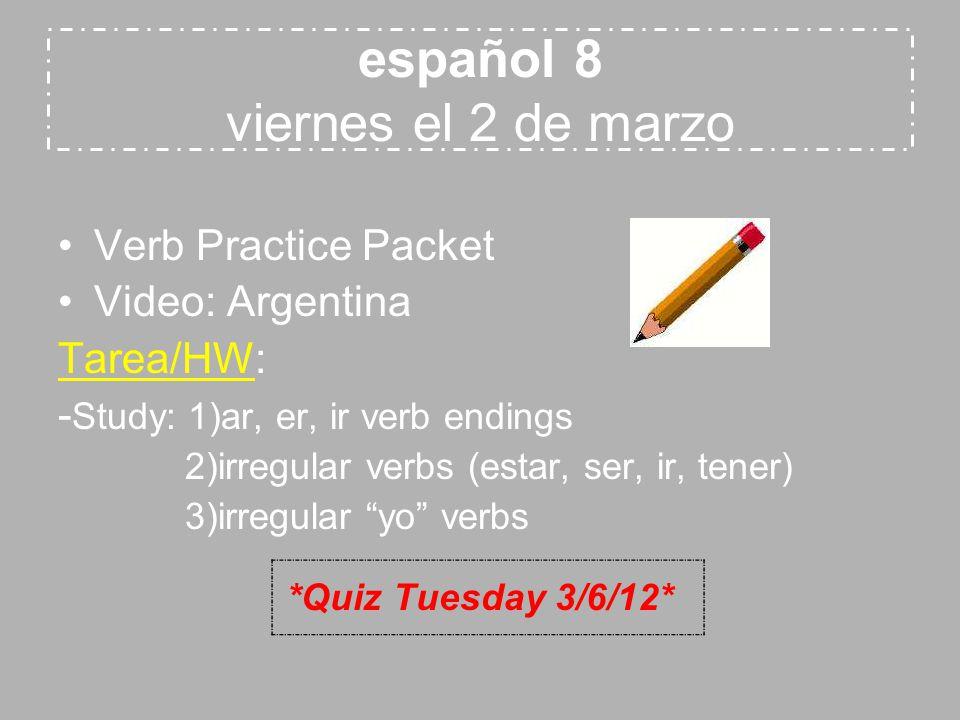 español 8 viernes el 2 de marzo Verb Practice Packet Video: Argentina Tarea/HW: - Study: 1)ar, er, ir verb endings 2)irregular verbs (estar, ser, ir,