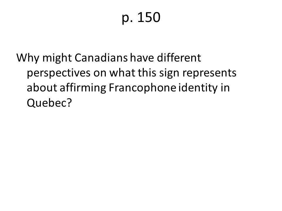 p. 150 Why might Canadians have different perspectives on what this sign represents about affirming Francophone identity in Quebec?