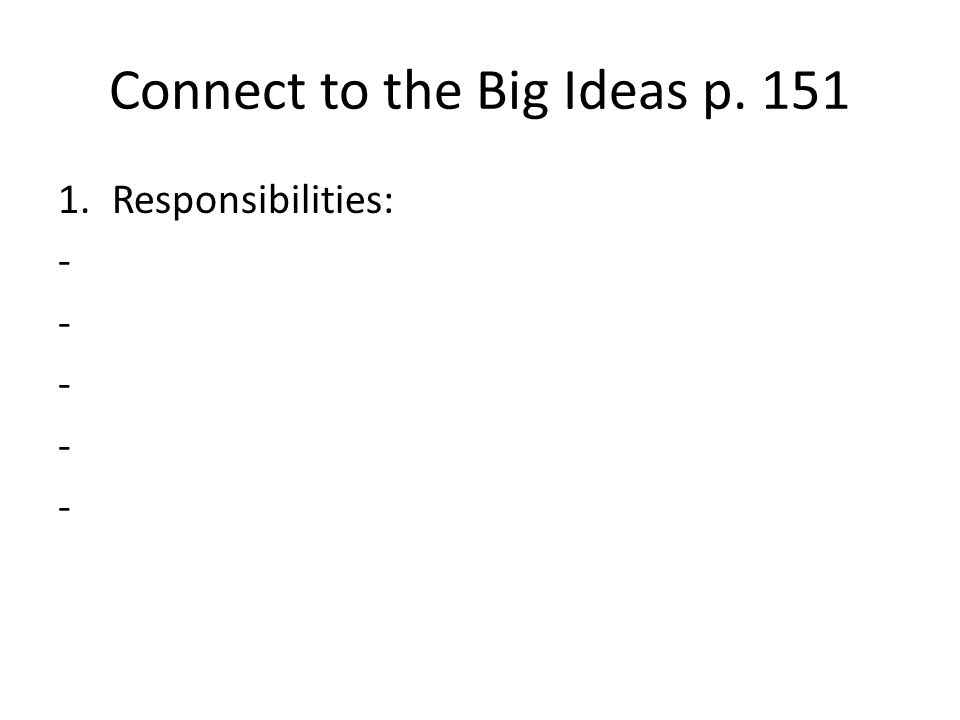 Connect to the Big Ideas p. 151 1.Responsibilities: -