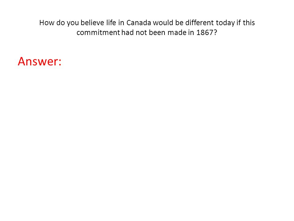 How do you believe life in Canada would be different today if this commitment had not been made in 1867.