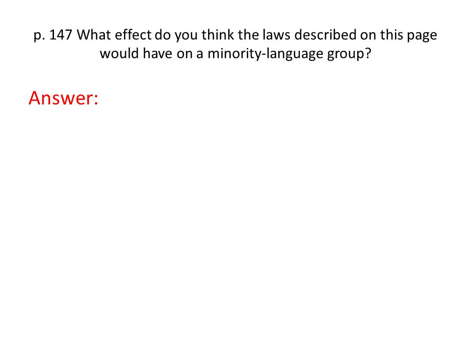 p. 147 What effect do you think the laws described on this page would have on a minority-language group? Answer: