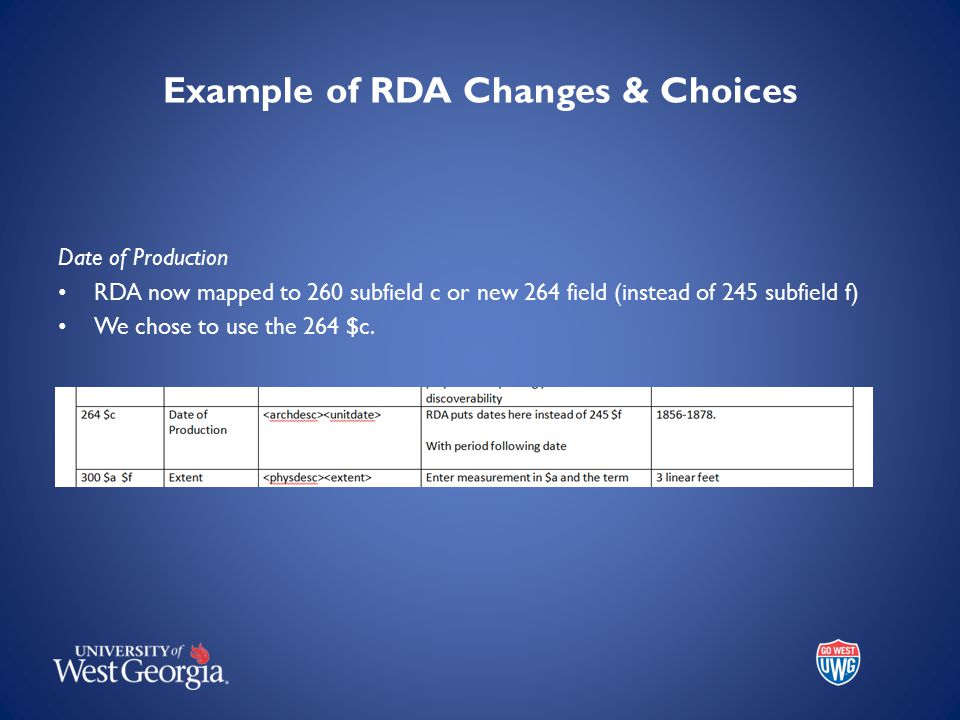 Example of RDA Changes & Choices Date of Production RDA now mapped to 260 subfield c or new 264 field (instead of 245 subfield f) We chose to use the 264 $c.