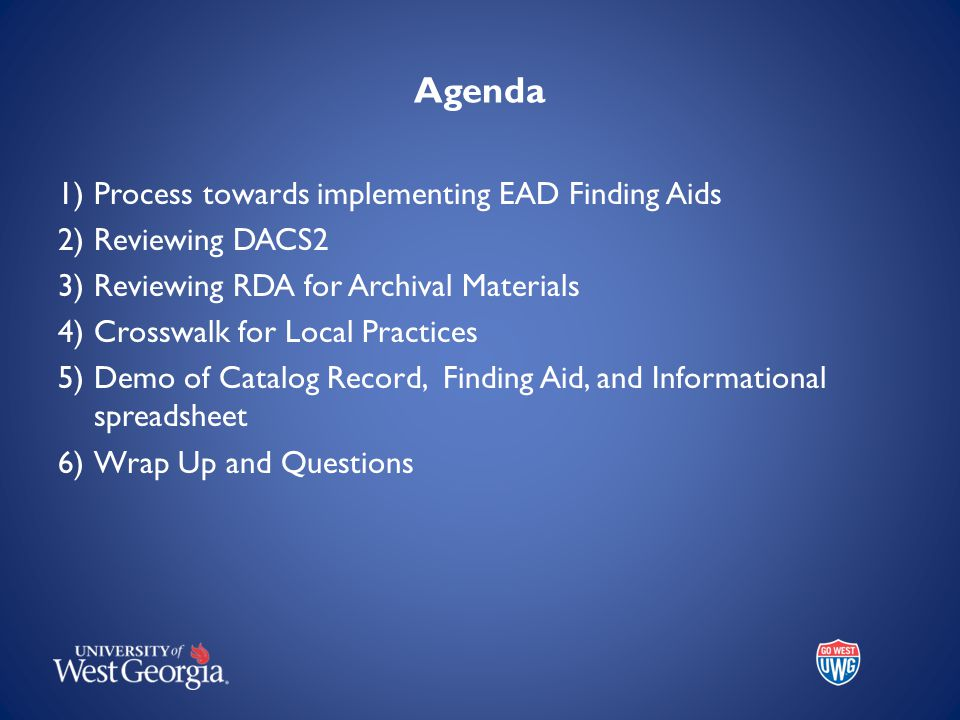 Agenda 1)Process towards implementing EAD Finding Aids 2)Reviewing DACS2 3)Reviewing RDA for Archival Materials 4)Crosswalk for Local Practices 5)Demo of Catalog Record, Finding Aid, and Informational spreadsheet 6)Wrap Up and Questions