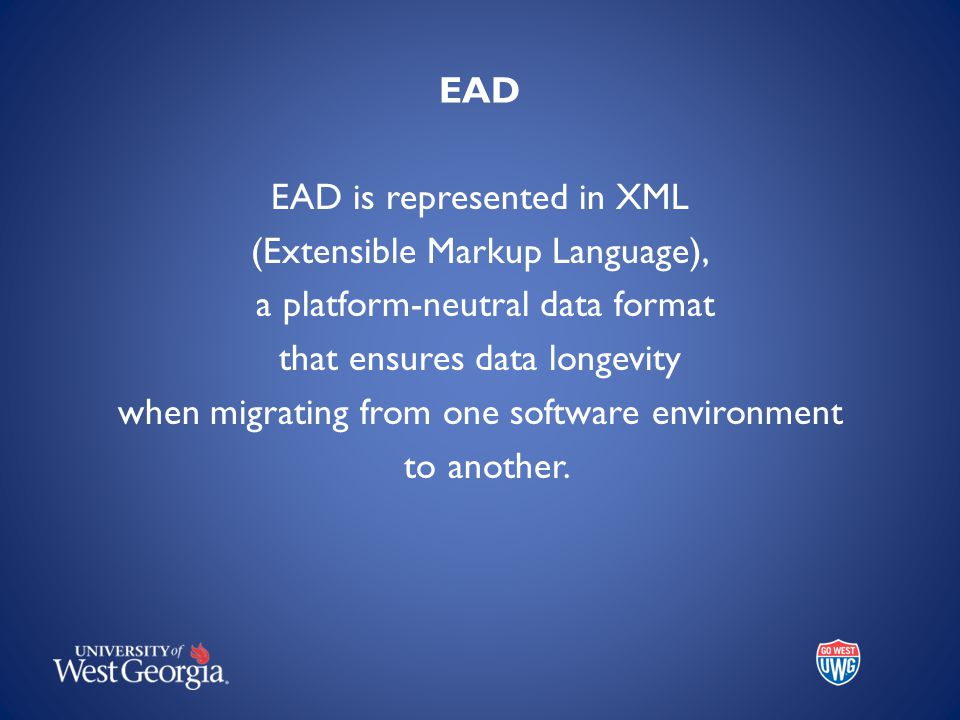 EAD EAD is represented in XML (Extensible Markup Language), a platform-neutral data format that ensures data longevity when migrating from one software environment to another.
