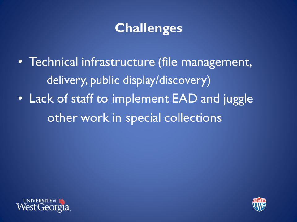 Challenges Technical infrastructure (file management, delivery, public display/discovery) Lack of staff to implement EAD and juggle other work in special collections