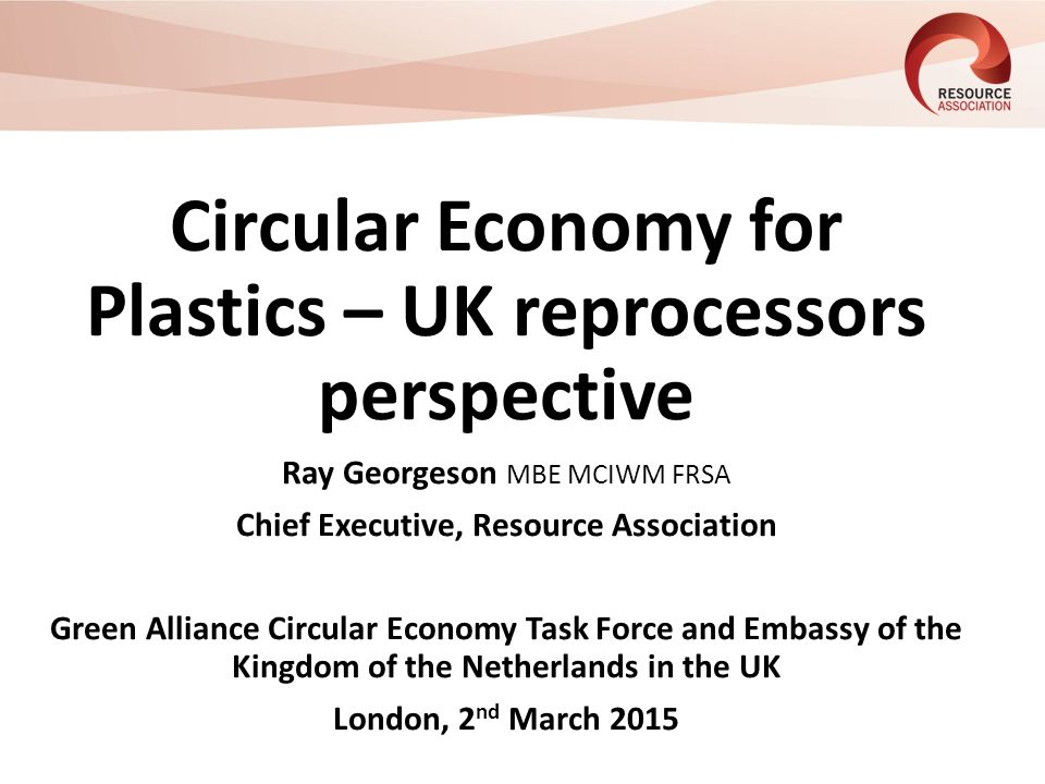Circular Economy for Plastics – UK reprocessors perspective Ray Georgeson MBE MCIWM FRSA Chief Executive, Resource Association Green Alliance Circular Economy Task Force and Embassy of the Kingdom of the Netherlands in the UK London, 2 nd March 2015