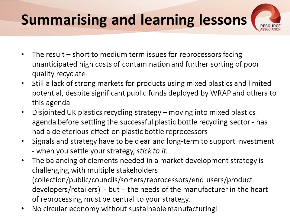 Summarising and learning lessons The result – short to medium term issues for reprocessors facing unanticipated high costs of contamination and further sorting of poor quality recyclate Still a lack of strong markets for products using mixed plastics and limited potential, despite significant public funds deployed by WRAP and others to this agenda Disjointed UK plastics recycling strategy – moving into mixed plastics agenda before settling the successful plastic bottle recycling sector - has had a deleterious effect on plastic bottle reprocessors Signals and strategy have to be clear and long-term to support investment - when you settle your strategy, stick to it.